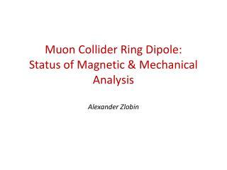 Muon Collider Ring  Dipole: Status of Magnetic  & Mechanical  Analysis Alexander  Zlobin