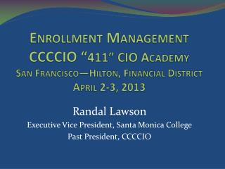 Randal Lawson Executive Vice President, Santa Monica College Past President, CCCCIO