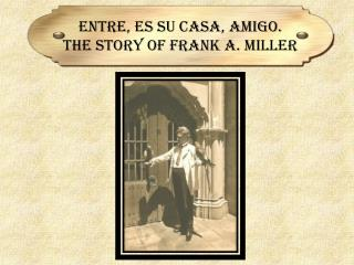 Entre,  Es  Su Casa, Amigo.  The Story of Frank A. Miller
