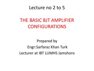 Lecture no 2 to 5 THE BASIC BJT AMPLIFIER CONFIGURATIONS