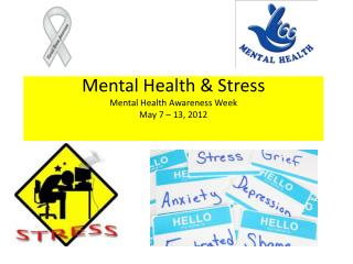 Mental Health & Stress Mental Health Awareness Week May 7 – 13, 2012