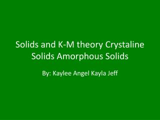 Solids and K-M theory  Crystaline  Solids Amorphous Solids
