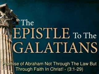 Promise of Abraham Not Through The Law But Through Faith In Christ! - (3:1-29)