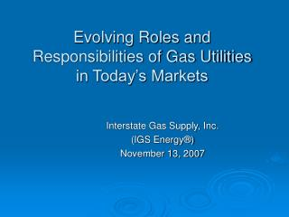 Evolving Roles and Responsibilities of Gas Utilities in Today s Markets