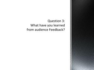Question 3: What have you learned from audience Feedback?