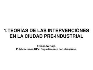 1.TEOR AS DE LAS INTERVENCI NES EN LA CIUDAD PRE-INDUSTRIAL  Fernando Gaja.   Publicaciones UPV. Departamento de Urbanis