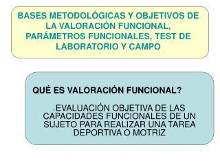 BASES METODOL GICAS Y OBJETIVOS DE LA VALORACI N FUNCIONAL, PAR METROS FUNCIONALES, TEST DE LABORATORIO Y CAMPO