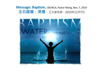 Message: Baptism ,  CBCWLA, Pastor Wang, Nov. 7, 2010 主日證道:浸禮 , 王文堂牧師, 2010 年 11 月 7 日