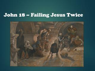 John 18 – Failing Jesus Twice