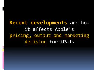 Recent developments  and how it affects Apple's  pricing, output and marketing decision for  iPads