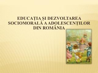 EDUCAȚIA ȘI DEZVOLTAREA SOCIOMORALĂ A ADOLESCENȚILOR DIN ROMÂNIA