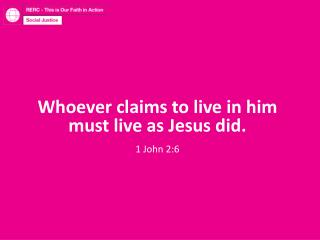 Whoever claims to live in him must live as Jesus did. 1 John 2:6