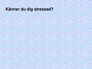 K nner du dig stressad