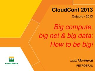 CloudConf  2013 Outubro  / 2013 Big  compute,  big net & big data:  How  to be big !