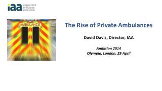 The Rise of Private Ambulances David Davis, Director, IAA Ambition 2014