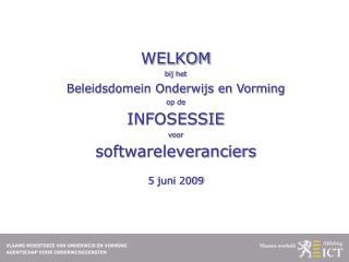 WELKOM   bij het  Beleidsdomein Onderwijs en Vorming  op de  INFOSESSIE   voor  softwareleveranciers      5 juni 2009