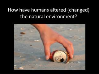 How have humans altered (changed) the natural environment?