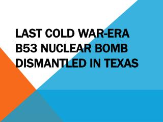 Last Cold War-era B53 nuclear bomb dismantled in Texas