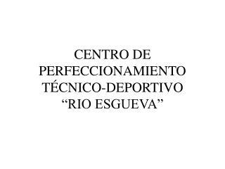 CENTRO DE PERFECCIONAMIENTO T CNICO-DEPORTIVO   RIO ESGUEVA