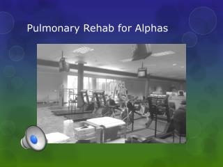 Pulmonary Rehab for Alphas