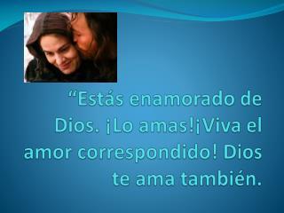 """""""Estás enamorado de Dios. ¡Lo amas!¡Viva el amor correspondido! Dios te ama también."""