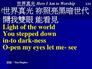 世界真光 Here I Am to Worship 世界 真光 祢照亮黑暗世代 開我雙眼 能看見 Light of the  world You  stepped  down