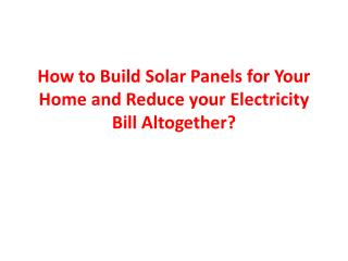 How to Build Solar Panels for Your Home and Reduce your Electricity Bill Altogether ?