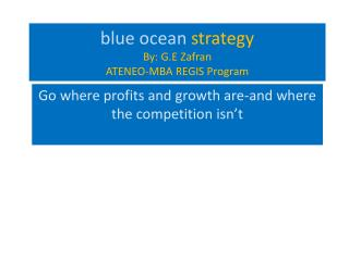 blue ocean  strategy By: G.E  Zafran ATENEO-MBA REGIS Program