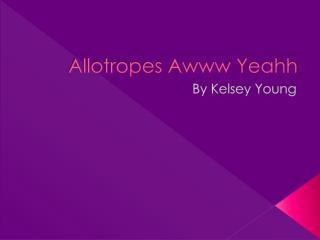 Allotropes  Awww Yeahh