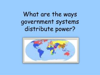 What are the ways government systems distribute power?