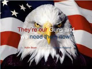They're our  Guns and we need them now !