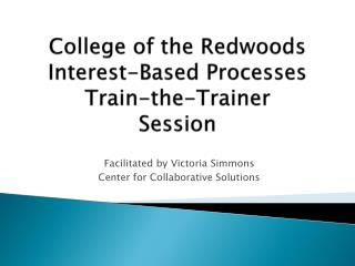 College of the Redwoods  Interest-Based Processes  Train-the-Trainer Session