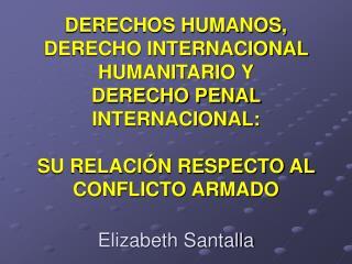 DERECHOS HUMANOS, DERECHO INTERNACIONAL HUMANITARIO Y DERECHO PENAL INTERNACIONAL:  SU RELACI N RESPECTO AL CONFLICTO AR