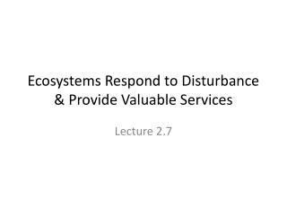 Ecosystems Respond to Disturbance & Provide Valuable Services