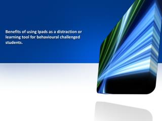 Benefits of using  Ipads  as a distraction or learning tool for  behavioural  challenged students.