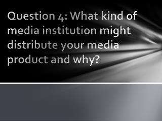 Question 4: What  kind of media institution might distribute your media product and why?