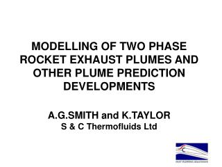 MODELLING OF TWO PHASE ROCKET EXHAUST PLUMES AND OTHER PLUME PREDICTION DEVELOPMENTS  A.G.SMITH and K.TAYLOR S  C Thermo