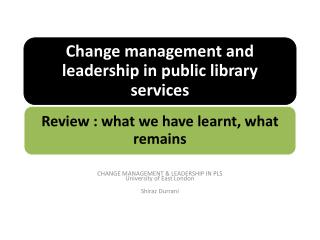 CHANGE MANAGEMENT & LEADERSHIP IN PLS University of East London Shiraz Durrani