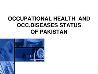 OCCUPATIONAL HEALTH  AND OCC.DISEASES STATUS  OF PAKISTAN