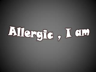 Allergic , I am