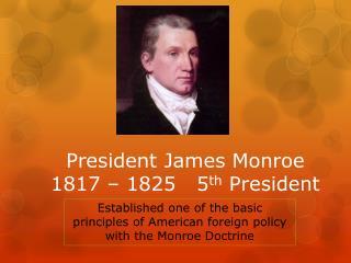 President James Monroe 1817 – 1825   5 th  President