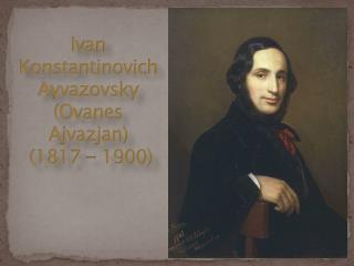 Ivan Konstantinovich Ayvazovsky (Ovanes Ajvazjan)  (1817 - 1900)
