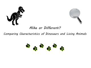 Alike or Different? Comparing Characteristics  of D inosaurs and Living Animals