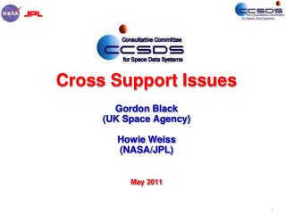 Cross Support Issues  Gordon  Black  (UK Space Agency) Howie  Weiss  (NASA/JPL) May 2011