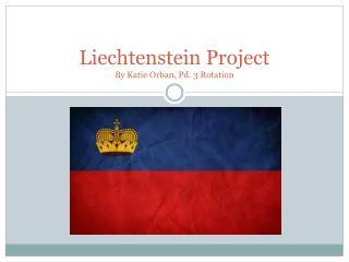 Liechtenstein Project  By Katie  Orban , Pd. 3 Rotation