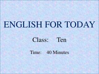 ENGLISH FOR TODAY Class :     Ten Time:    40 Minutes