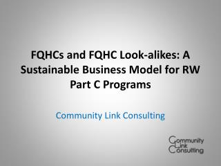 FQHCs and FQHC  Look-alikes : A Sustainable Business Model for RW Part C Programs