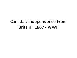Canada's Independence From Britain:  1867 - WWII