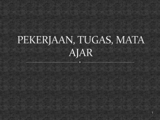PEKERJAAN, TUGAS, MATA AJAR