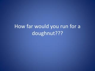 How far would you run for a doughnut???